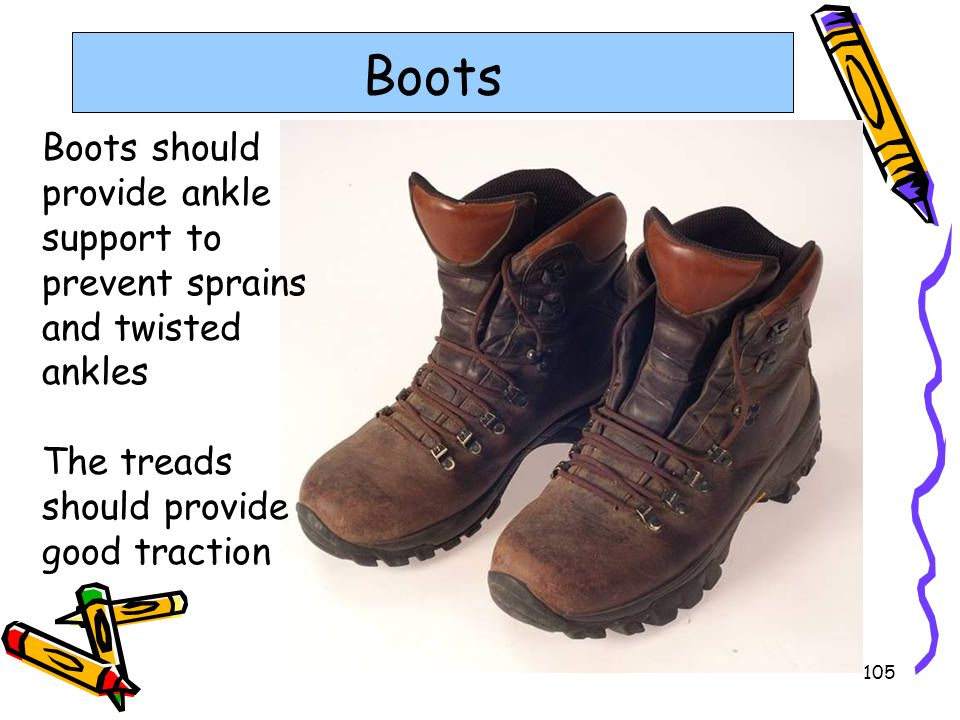 105 Boots Boots should provide ankle support to prevent sprains and twisted ankles The treads should provide good traction