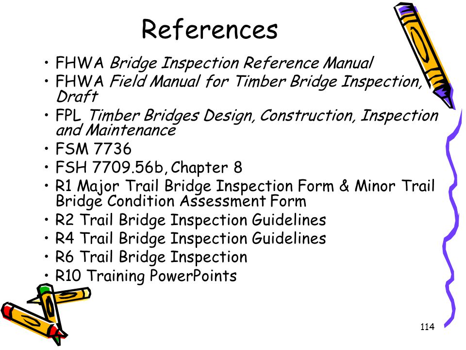 114 References FHWA Bridge Inspection Reference Manual FHWA Field Manual for Timber Bridge Inspection, Draft FPL Timber Bridges Design, Construction,
