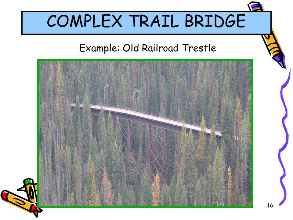 16 Example: Old Railroad Trestle COMPLEX TRAIL BRIDGE