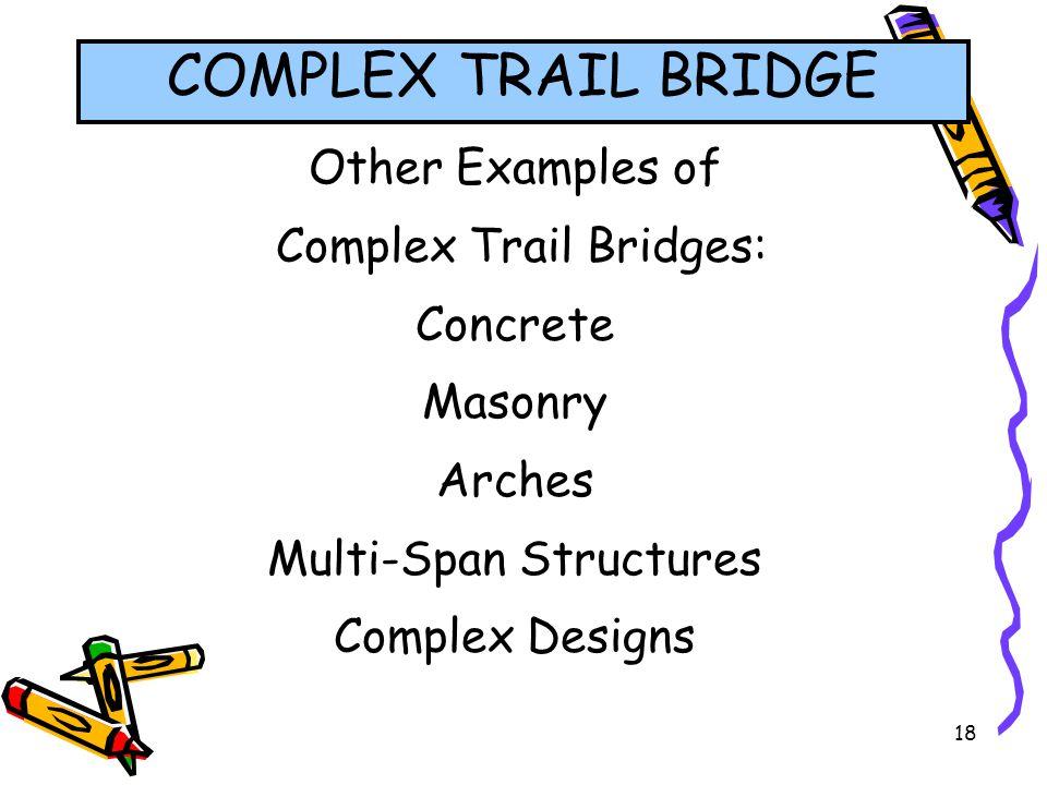 18 Other Examples of Complex Trail Bridges: Concrete Masonry Arches Multi-Span Structures Complex Designs COMPLEX TRAIL BRIDGE