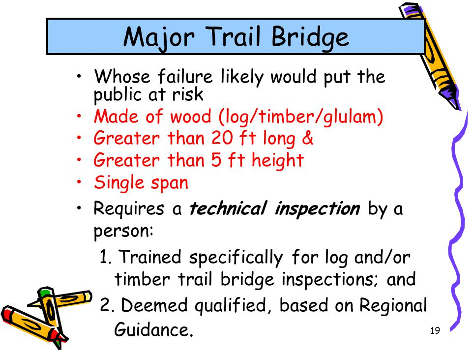19 Major Trail Bridge Whose failure likely would put the public at risk Made of wood (log/timber/glulam) Greater than 20 ft long & Greater than 5 ft h