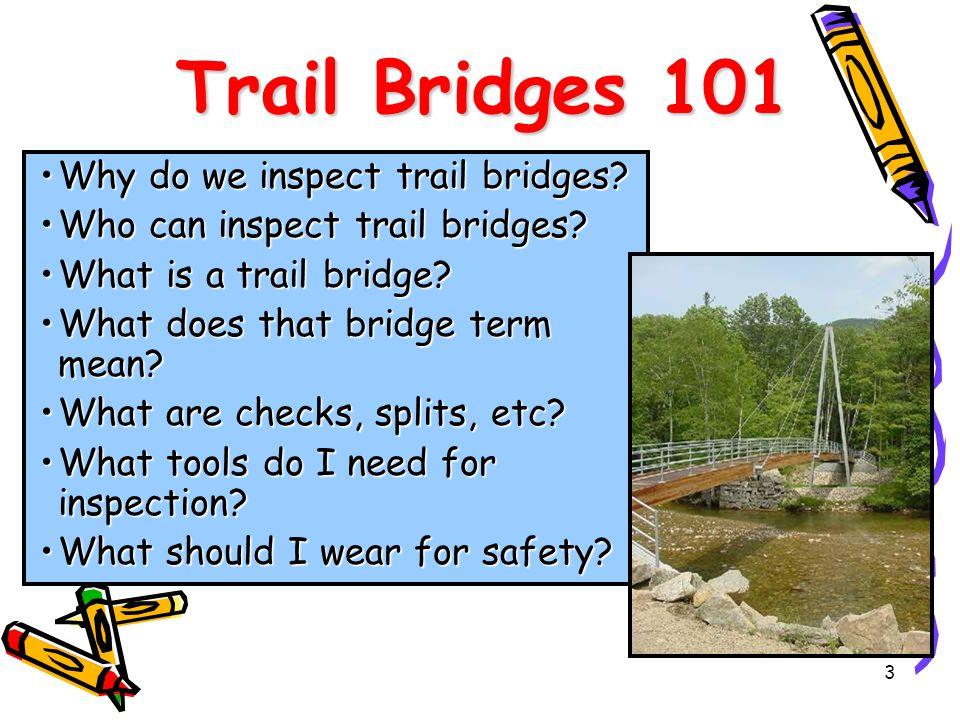 3 Trail Bridges 101 Why do we inspect trail bridges?Why do we inspect trail bridges? Who can inspect trail bridges?Who can inspect trail bridges? What