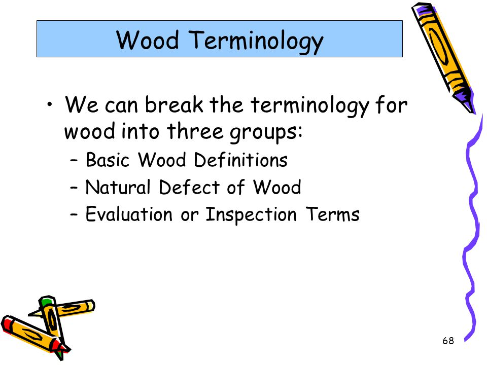 68 Wood Terminology We can break the terminology for wood into three groups: –Basic Wood Definitions –Natural Defect of Wood –Evaluation or Inspection