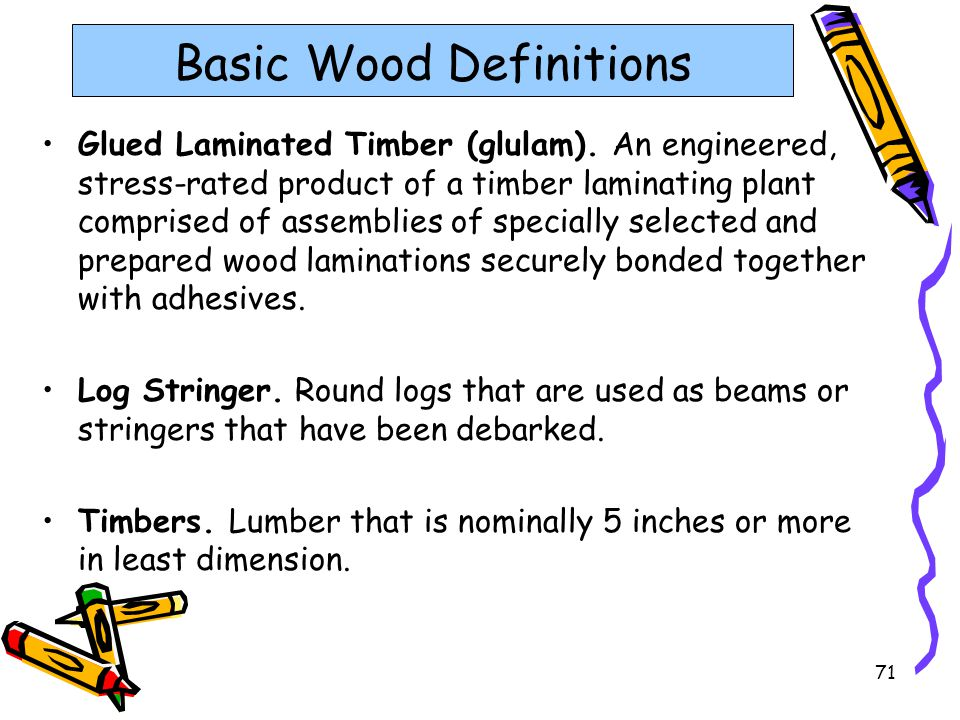 71 Basic Wood Definitions Glued Laminated Timber (glulam). An engineered, stress-rated product of a timber laminating plant comprised of assemblies of