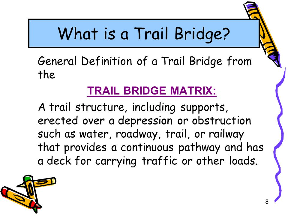 8 General Definition of a Trail Bridge from the TRAIL BRIDGE MATRIX: A trail structure, including supports, erected over a depression or obstruction s