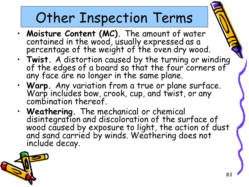 83 Other Inspection Terms Moisture Content (MC). The amount of water contained in the wood, usually expressed as a percentage of the weight of the ove