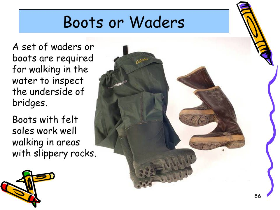 86 Boots or Waders A set of waders or boots are required for walking in the water to inspect the underside of bridges. Boots with felt soles work well