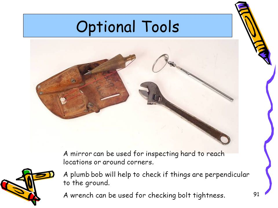 91 Optional Tools A mirror can be used for inspecting hard to reach locations or around corners. A plumb bob will help to check if things are perpendi