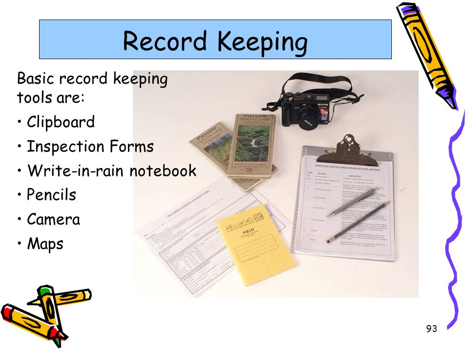 93 Record Keeping Basic record keeping tools are: Clipboard Inspection Forms Write-in-rain notebook Pencils Camera Maps