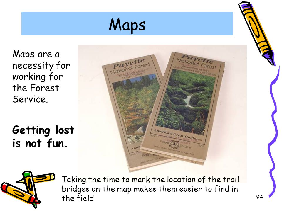 94 Maps Maps are a necessity for working for the Forest Service. Getting lost is not fun. Taking the time to mark the location of the trail bridges on