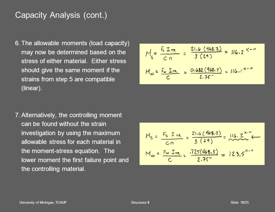 University of Michigan, TCAUP Structures II Slide 18/25 Capacity Analysis (cont.) 6.The allowable moments (load capacity) may now be determined based on the stress of either material.