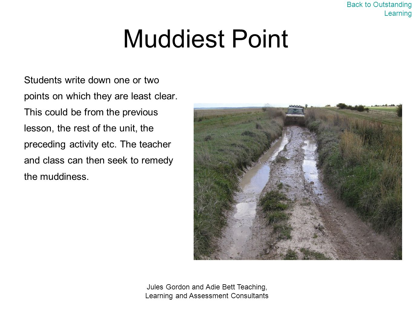 Jules Gordon and Adie Bett Teaching, Learning and Assessment Consultants Muddiest Point Students write down one or two points on which they are least clear.