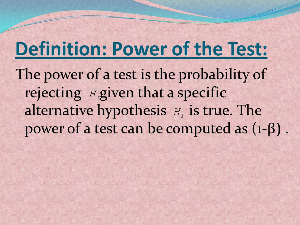Definition: Power of the Test: The power of a test is the probability of rejecting given that a specific alternative hypothesis is true. The power of