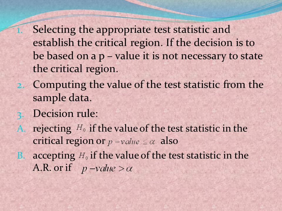 1. Selecting the appropriate test statistic and establish the critical region. If the decision is to be based on a p – value it is not necessary to st