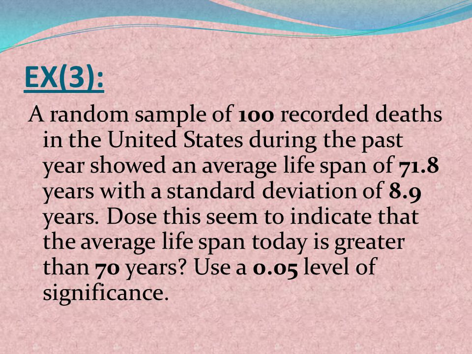 EX(3): A random sample of 100 recorded deaths in the United States during the past year showed an average life span of 71.8 years with a standard devi