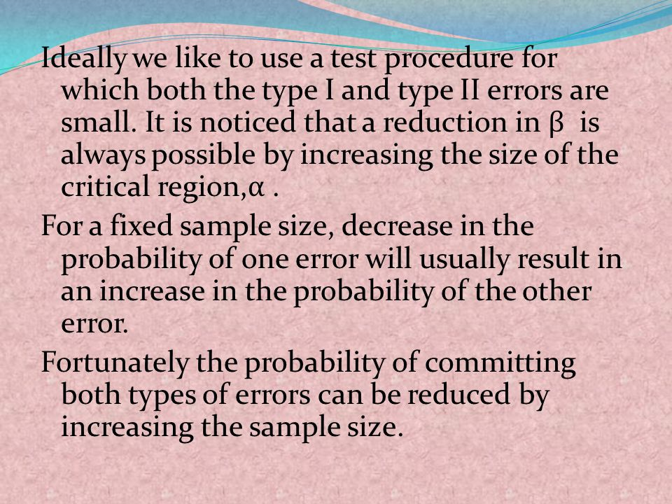 Ideally we like to use a test procedure for which both the type I and type II errors are small. It is noticed that a reduction in β is always possible