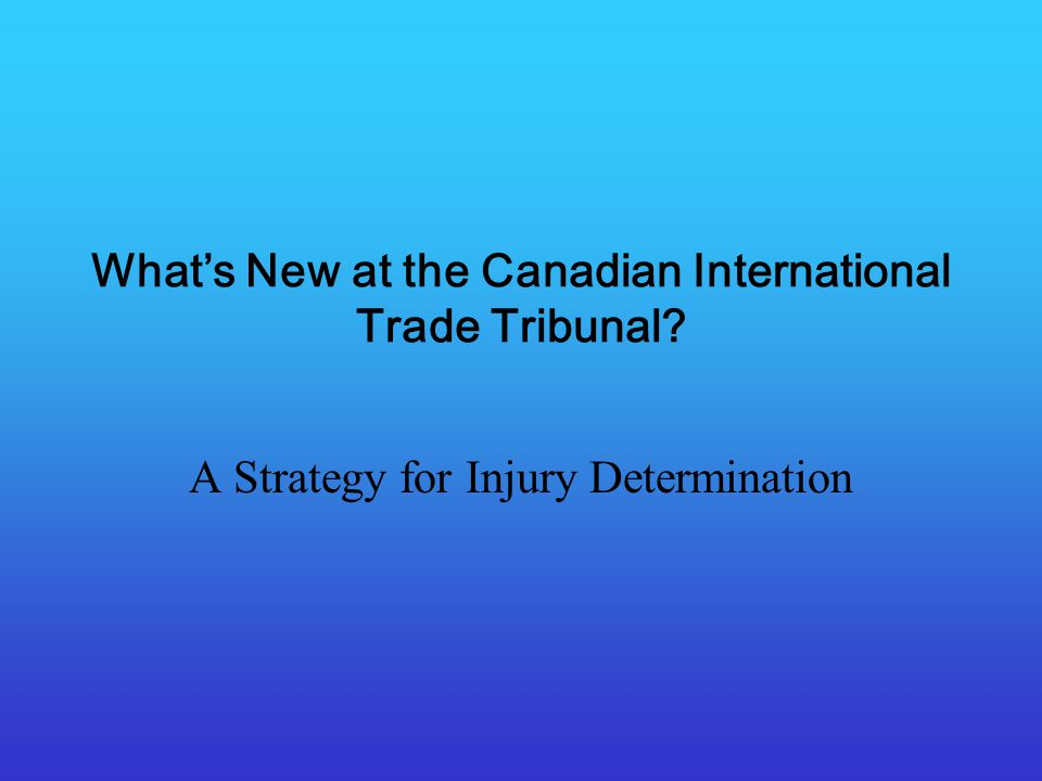 Whats New at the Canadian International Trade Tribunal A Strategy for Injury Determination