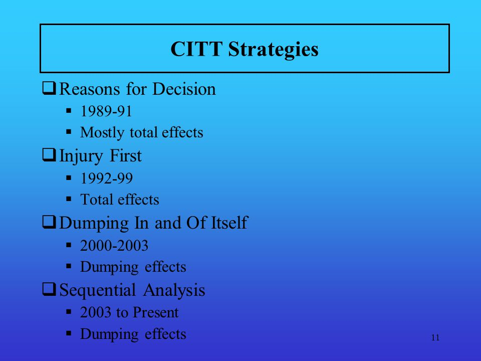 11 CITT Strategies Reasons for Decision 1989-91 Mostly total effects Injury First 1992-99 Total effects Dumping In and Of Itself 2000-2003 Dumping effects Sequential Analysis 2003 to Present Dumping effects
