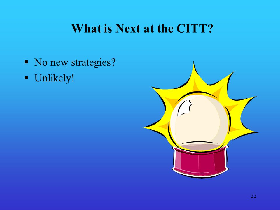 22 What is Next at the CITT No new strategies Unlikely!