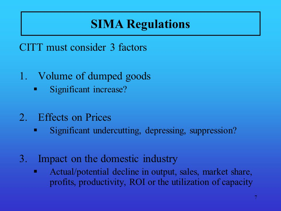 8 SIMA Regulations (cont) CITT must determine whether a causal relationship exists between the dumping … of the goods and the injury (Causation) whether any factors other than the dumping … of the goods has caused injury (Non-attribution)