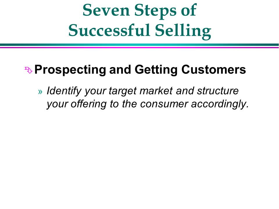 Seven Steps of Successful Selling Ê Prospecting and Getting Customers Ë Build Rapport and Trust Ì Identifying Customer Needs Í Presenting Solutions Î Answering Objections Ï Get A Commitment Ð Follow Through/Follow Up