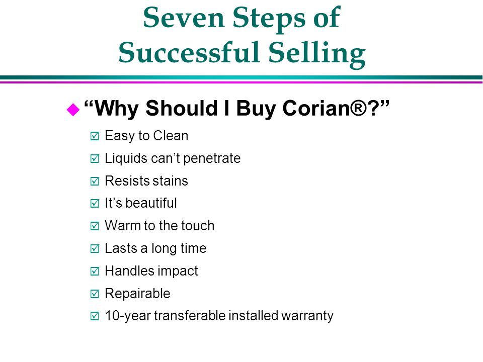 Seven Steps of Successful Selling u What is Corian®? Blend of natural minerals with pure acrylic –Acrylic provides strength, durability, UV resistance