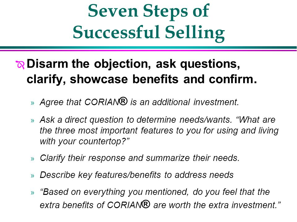 Seven Steps of Successful Selling Î Address the cost of CORIAN® before it becomes an objection » Discuss the customers preconceived perceptions about the cost for CORIAN ® in the beginning of your sales presentation.