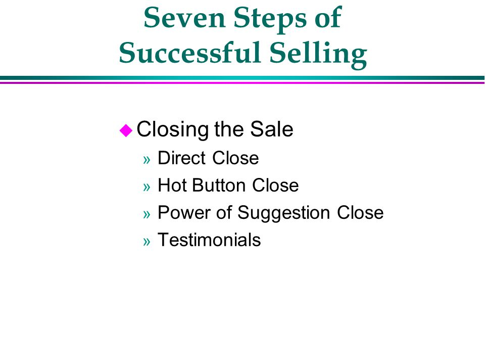 Seven Steps of Successful Selling Ï Get A Commitment » After you have answered the customers objections, ask for the order.