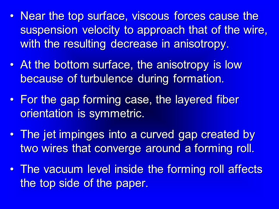 Near the top surface, viscous forces cause the suspension velocity to approach that of the wire, with the resulting decrease in anisotropy.Near the top surface, viscous forces cause the suspension velocity to approach that of the wire, with the resulting decrease in anisotropy.