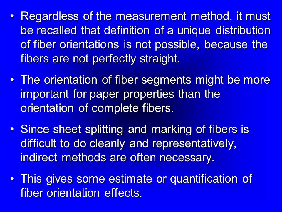 Regardless of the measurement method, it must be recalled that definition of a unique distribution of fiber orientations is not possible, because the fibers are not perfectly straight.Regardless of the measurement method, it must be recalled that definition of a unique distribution of fiber orientations is not possible, because the fibers are not perfectly straight.
