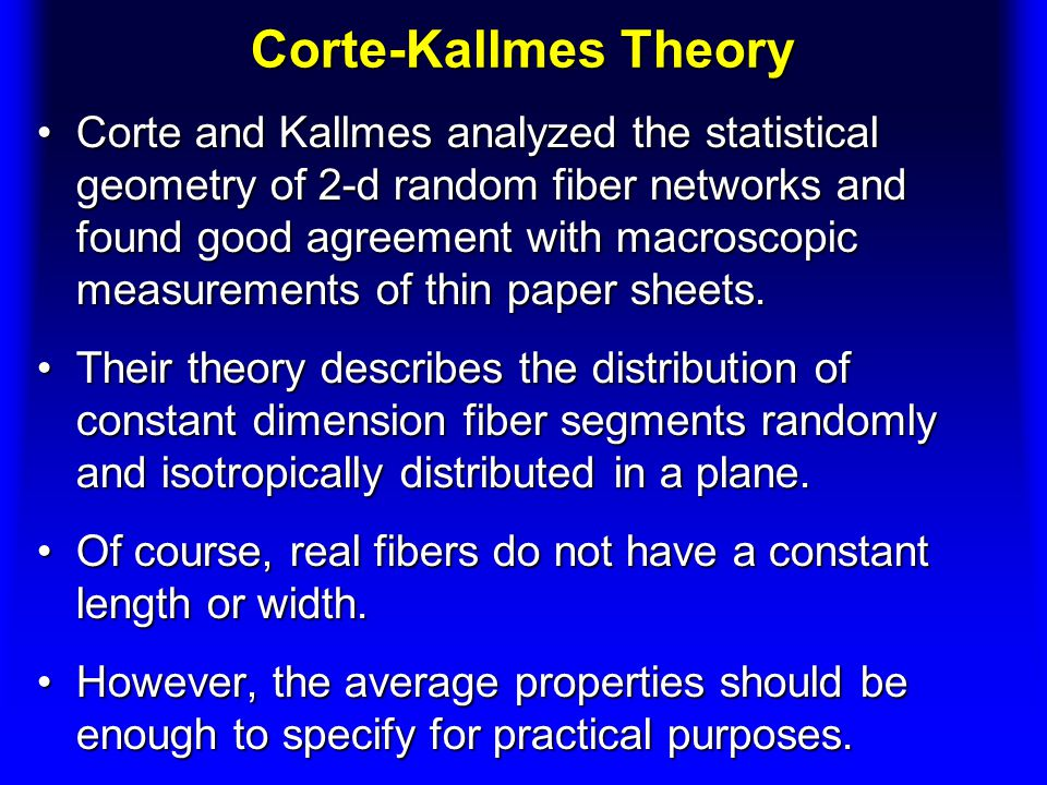 Corte-Kallmes Theory Corte and Kallmes analyzed the statistical geometry of 2-d random fiber networks and found good agreement with macroscopic measurements of thin paper sheets.Corte and Kallmes analyzed the statistical geometry of 2-d random fiber networks and found good agreement with macroscopic measurements of thin paper sheets.