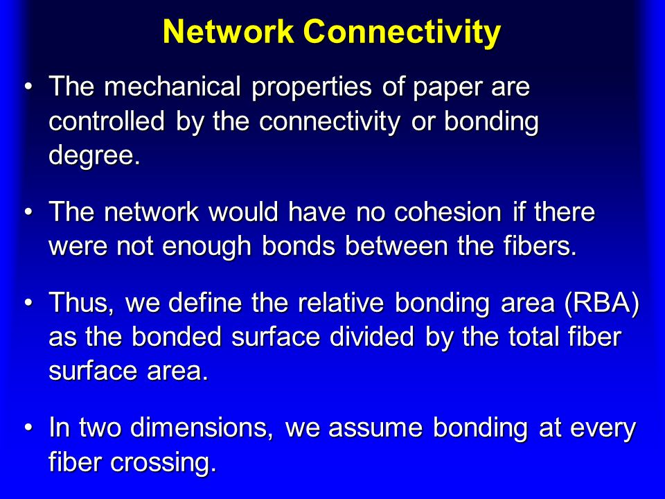 Network Connectivity The mechanical properties of paper are controlled by the connectivity or bonding degree.The mechanical properties of paper are controlled by the connectivity or bonding degree.