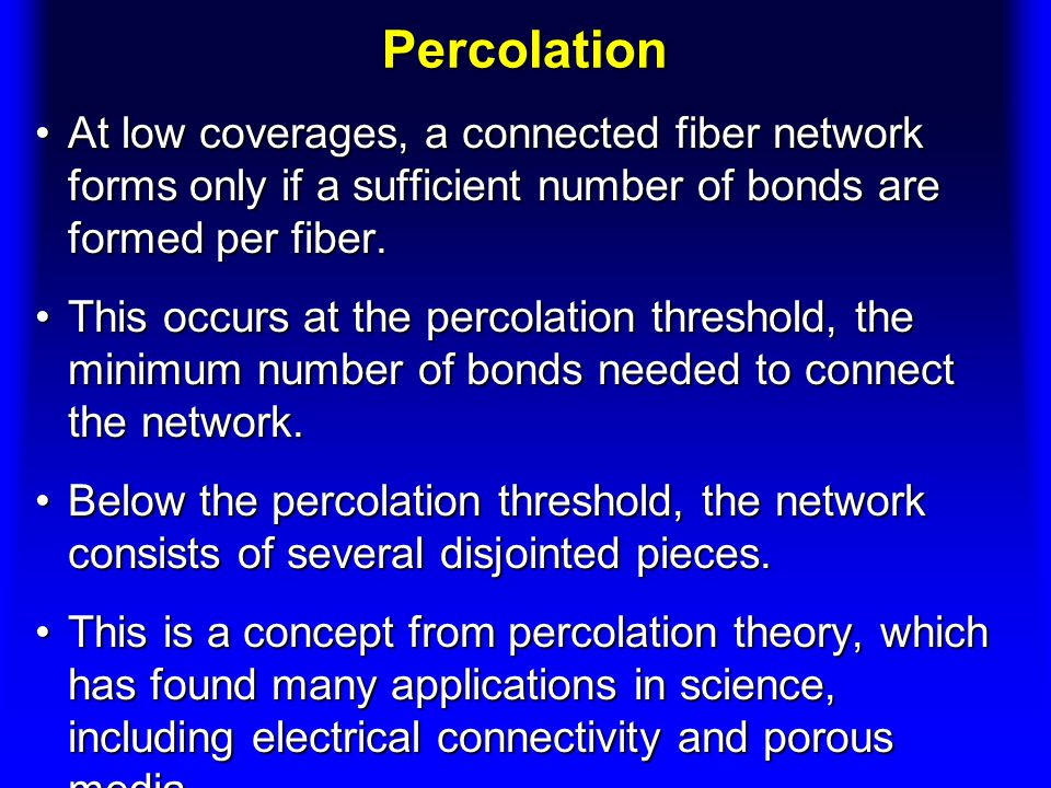 Percolation At low coverages, a connected fiber network forms only if a sufficient number of bonds are formed per fiber.At low coverages, a connected fiber network forms only if a sufficient number of bonds are formed per fiber.