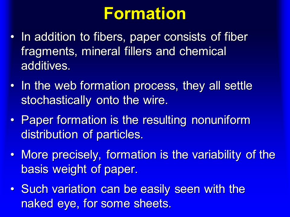 Formation In addition to fibers, paper consists of fiber fragments, mineral fillers and chemical additives.In addition to fibers, paper consists of fiber fragments, mineral fillers and chemical additives.