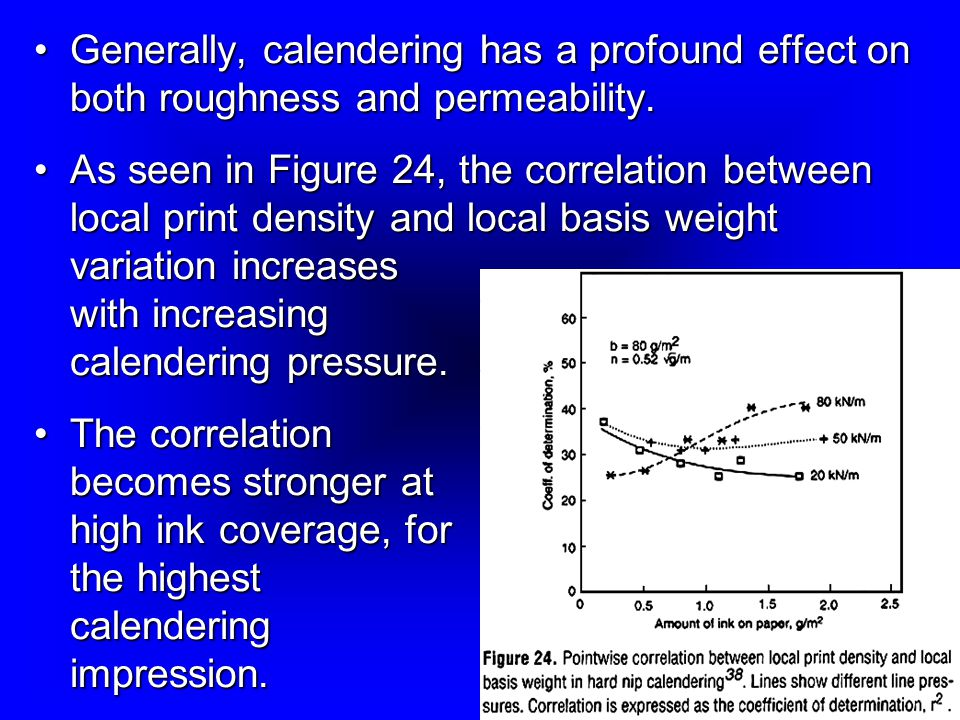 Generally, calendering has a profound effect on both roughness and permeability.Generally, calendering has a profound effect on both roughness and permeability.