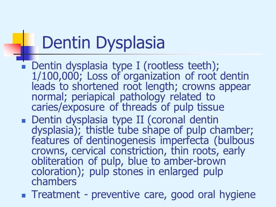 Dentin Dysplasia Dentin dysplasia type I (rootless teeth); 1/100,000; Loss of organization of root dentin leads to shortened root length; crowns appea