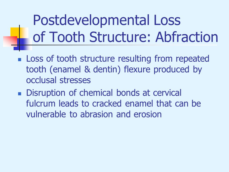 Postdevelopmental Loss of Tooth Structure: Abfraction Loss of tooth structure resulting from repeated tooth (enamel & dentin) flexure produced by occl