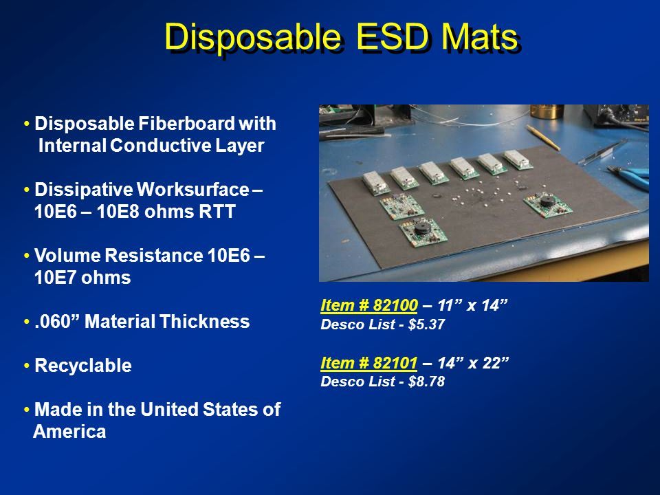 Disposable ESD Mats Item # 82100Item # 82100 – 11 x 14 Desco List - $5.37 Item # 82101Item # 82101 – 14 x 22 Desco List - $8.78 Disposable Fiberboard with Internal Conductive Layer Dissipative Worksurface – 10E6 – 10E8 ohms RTT Volume Resistance 10E6 – 10E7 ohms.060 Material Thickness Recyclable Made in the United States of America