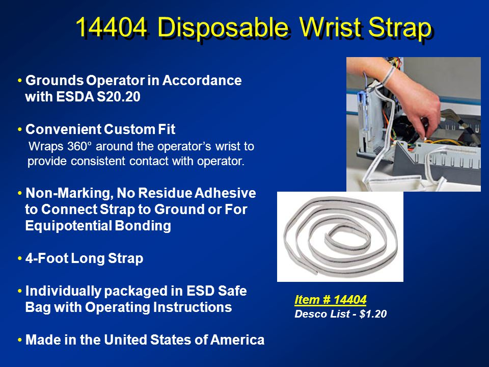 14404 Disposable Wrist Strap Item # 14404 Desco List - $1.20 Grounds Operator in Accordance with ESDA S20.20 Convenient Custom Fit Wraps 360° around the operators wrist to provide consistent contact with operator.