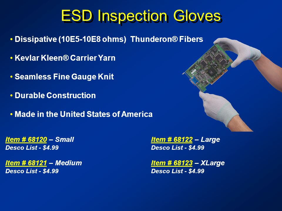 ESD Inspection Gloves Dissipative (10E5-10E8 ohms) Thunderon® Fibers Kevlar Kleen® Carrier Yarn Seamless Fine Gauge Knit Durable Construction Made in the United States of America Item # 68120Item # 68120 – Small Desco List - $4.99 Item # 68121Item # 68121 – Medium Desco List - $4.99 Item # 68122Item # 68122 – Large Desco List - $4.99 Item # 68123Item # 68123 – XLarge Desco List - $4.99