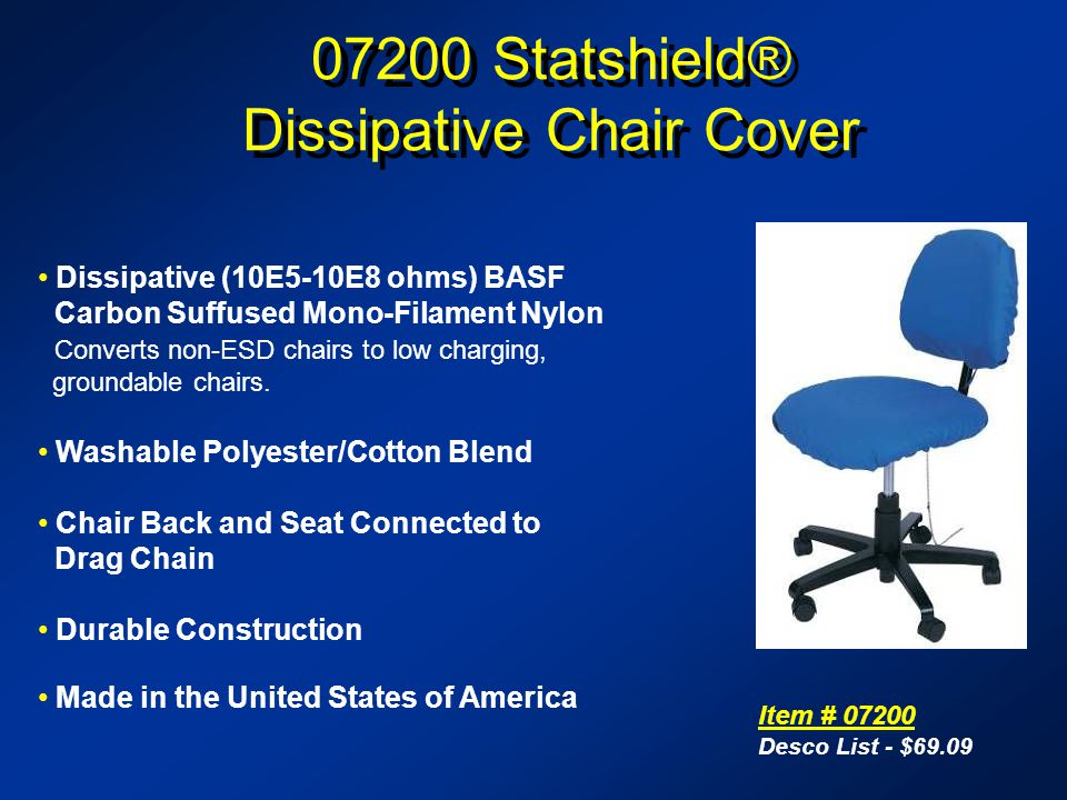 07200 Statshield® Dissipative Chair Cover 07200 Statshield® Dissipative Chair Cover Item # 07200 Desco List - $69.09 Dissipative (10E5-10E8 ohms) BASF Carbon Suffused Mono-Filament Nylon Converts non-ESD chairs to low charging, groundable chairs.