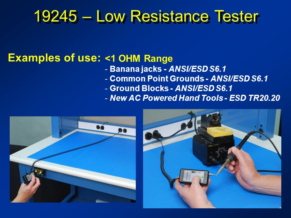 19245 – Low Resistance Tester <1 OHM Range - Banana jacks - ANSI/ESD S6.1 - Common Point Grounds - ANSI/ESD S6.1 - Ground Blocks - ANSI/ESD S6.1 - New AC Powered Hand Tools - ESD TR20.20 Examples of use: