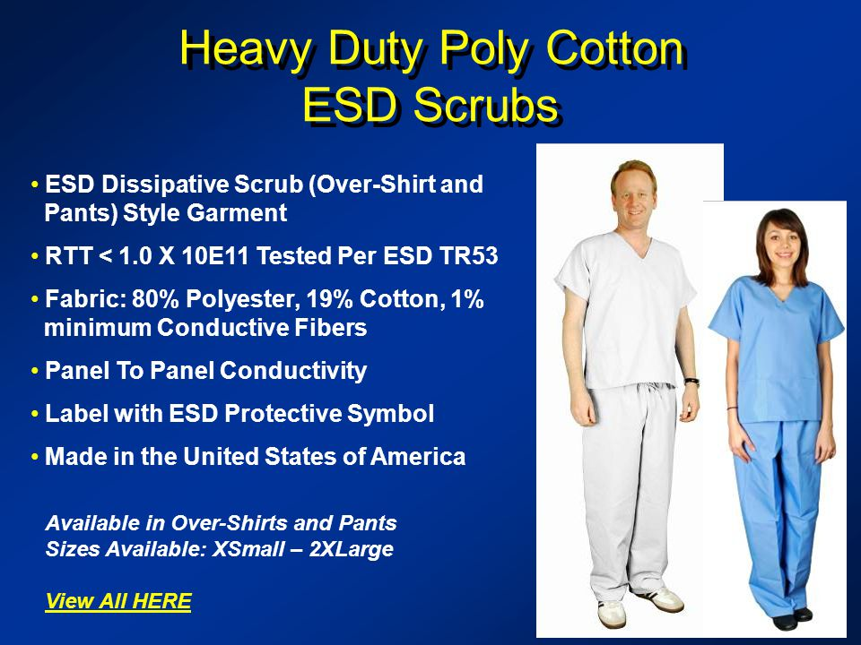 Heavy Duty Poly Cotton ESD Scrubs Heavy Duty Poly Cotton ESD Scrubs ESD Dissipative Scrub (Over-Shirt and Pants) Style Garment RTT < 1.0 X 10E11 Tested Per ESD TR53 Fabric: 80% Polyester, 19% Cotton, 1% minimum Conductive Fibers Panel To Panel Conductivity Label with ESD Protective Symbol Made in the United States of America Available in Over-Shirts and Pants Sizes Available: XSmall – 2XLarge View All HERE