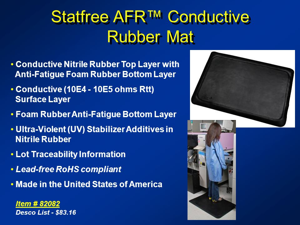 Statfree AFR Conductive Rubber Mat Conductive Nitrile Rubber Top Layer with Anti-Fatigue Foam Rubber Bottom Layer Conductive (10E4 - 10E5 ohms Rtt) Surface Layer Foam Rubber Anti-Fatigue Bottom Layer Ultra-Violent (UV) Stabilizer Additives in Nitrile Rubber Lot Traceability Information Lead-free RoHS compliant Made in the United States of America Item # 82082 Desco List - $83.16