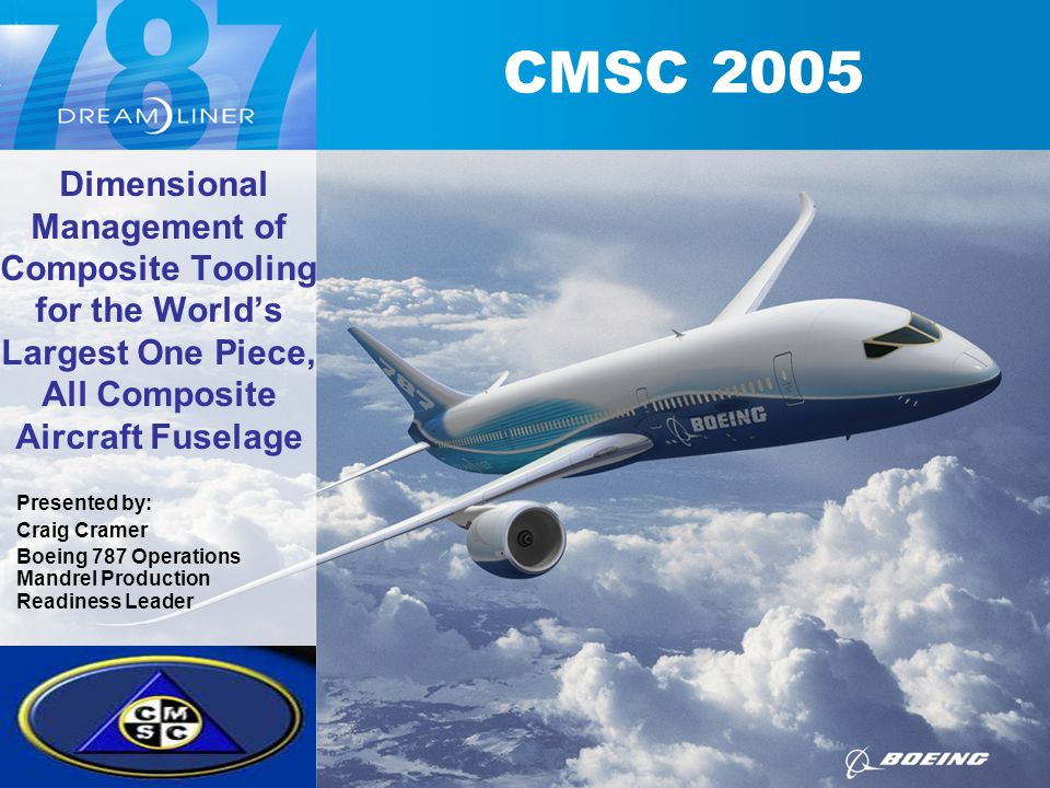 CMSC 2005 Presented by: Craig Cramer Boeing 787 Operations Mandrel Production Readiness Leader Dimensional Management of Composite Tooling for the Wor