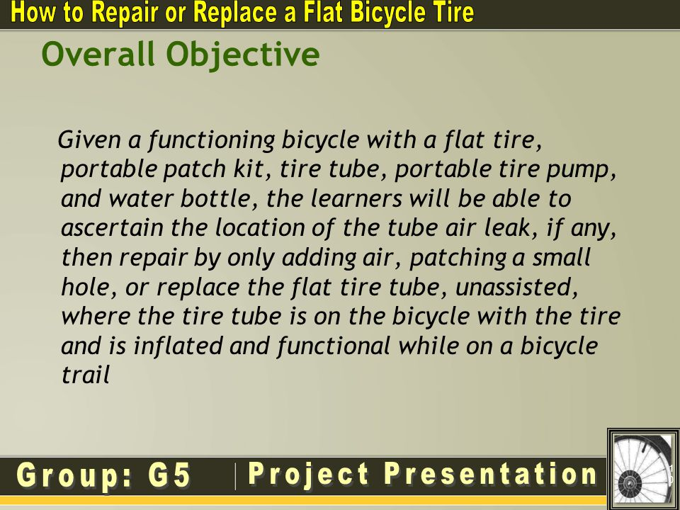 Overall Objective Given a functioning bicycle with a flat tire, portable patch kit, tire tube, portable tire pump, and water bottle, the learners will be able to ascertain the location of the tube air leak, if any, then repair by only adding air, patching a small hole, or replace the flat tire tube, unassisted, where the tire tube is on the bicycle with the tire and is inflated and functional while on a bicycle trail 10