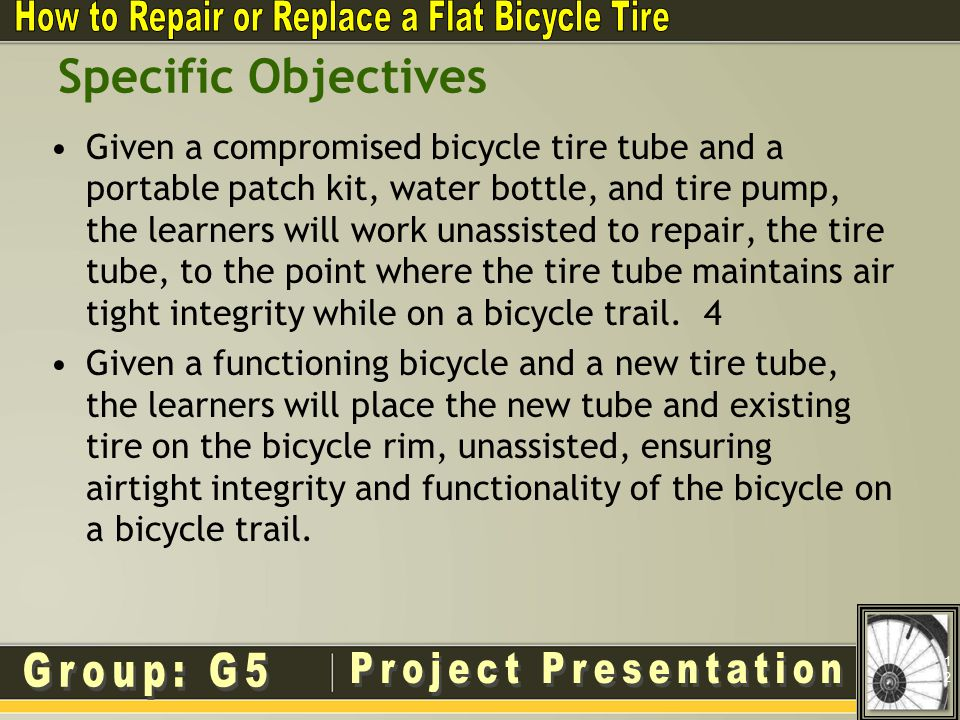 Specific Objectives Given a compromised bicycle tire tube and a portable patch kit, water bottle, and tire pump, the learners will work unassisted to repair, the tire tube, to the point where the tire tube maintains air tight integrity while on a bicycle trail.