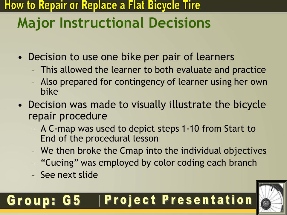 Major Instructional Decisions Decision to use one bike per pair of learners –This allowed the learner to both evaluate and practice –Also prepared for contingency of learner using her own bike Decision was made to visually illustrate the bicycle repair procedure –A C-map was used to depict steps 1-10 from Start to End of the procedural lesson –We then broke the Cmap into the individual objectives –Cueing was employed by color coding each branch –See next slide