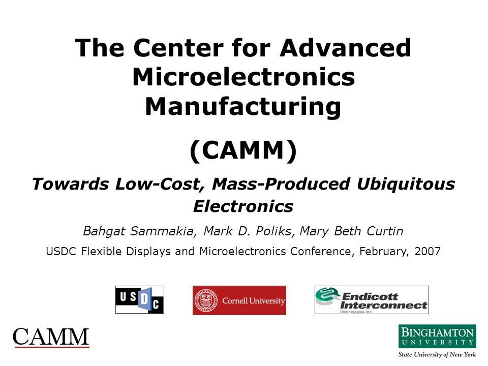 The Center for Advanced Microelectronics Manufacturing (CAMM) Towards Low-Cost, Mass-Produced Ubiquitous Electronics Bahgat Sammakia, Mark D. Poliks,