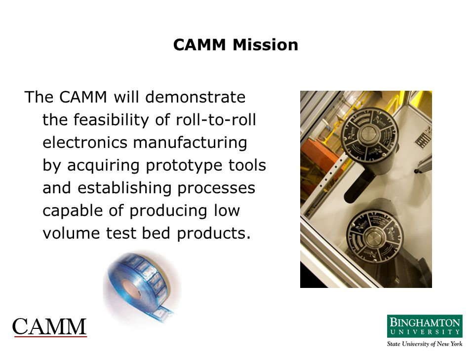 CAMM Mission The CAMM will demonstrate the feasibility of roll-to-roll electronics manufacturing by acquiring prototype tools and establishing process